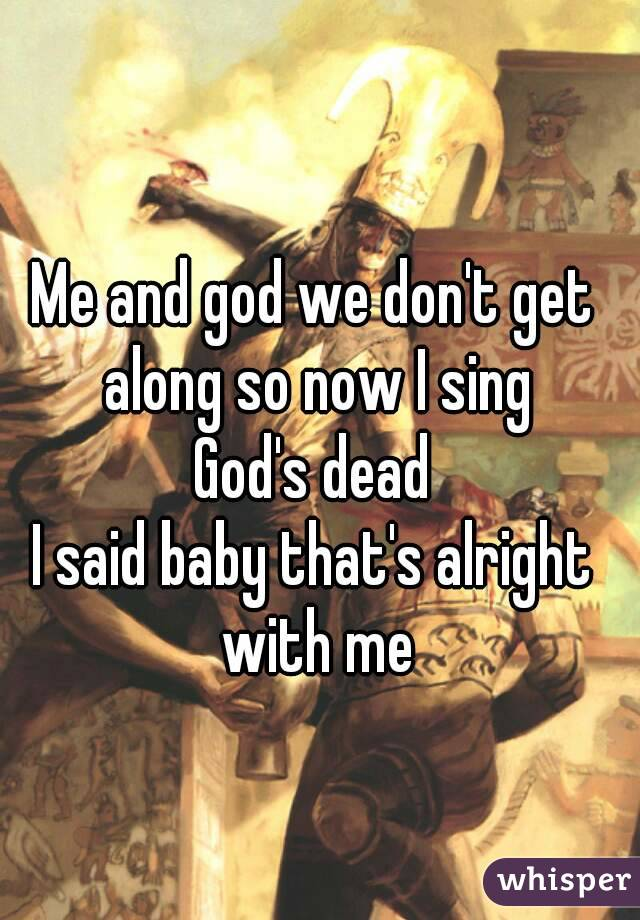 Me and god we don't get along so now I sing God's dead I said baby that's alright with me