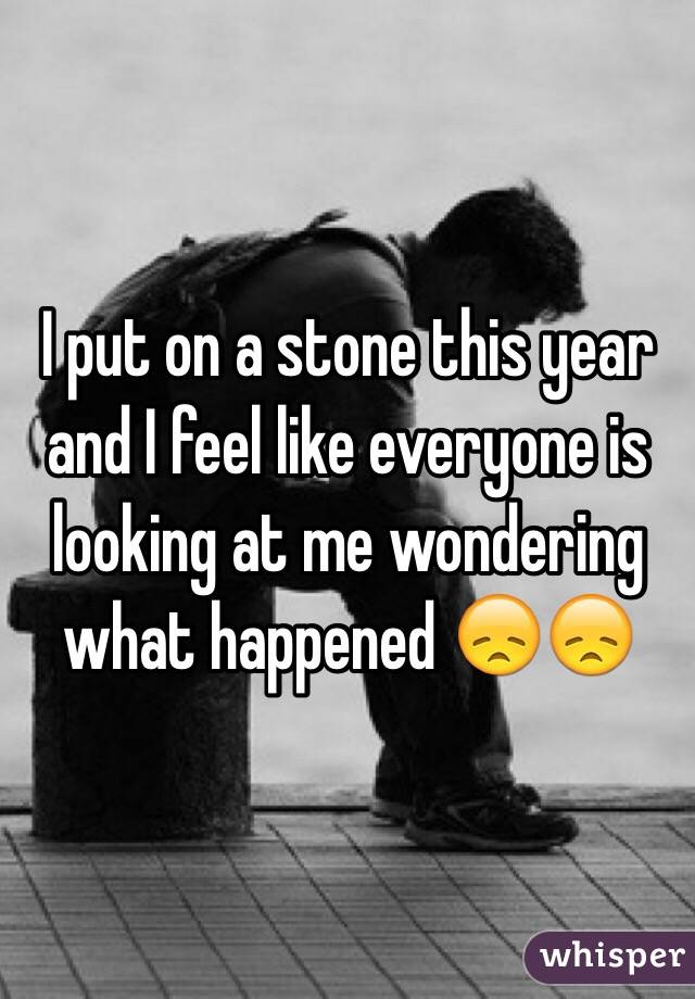 I put on a stone this year and I feel like everyone is looking at me wondering what happened 😞😞