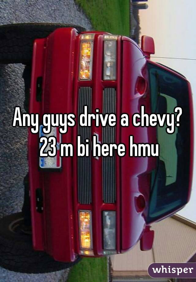 Any guys drive a chevy? 23 m bi here hmu