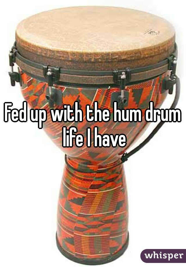 Fed up with the hum drum life I have