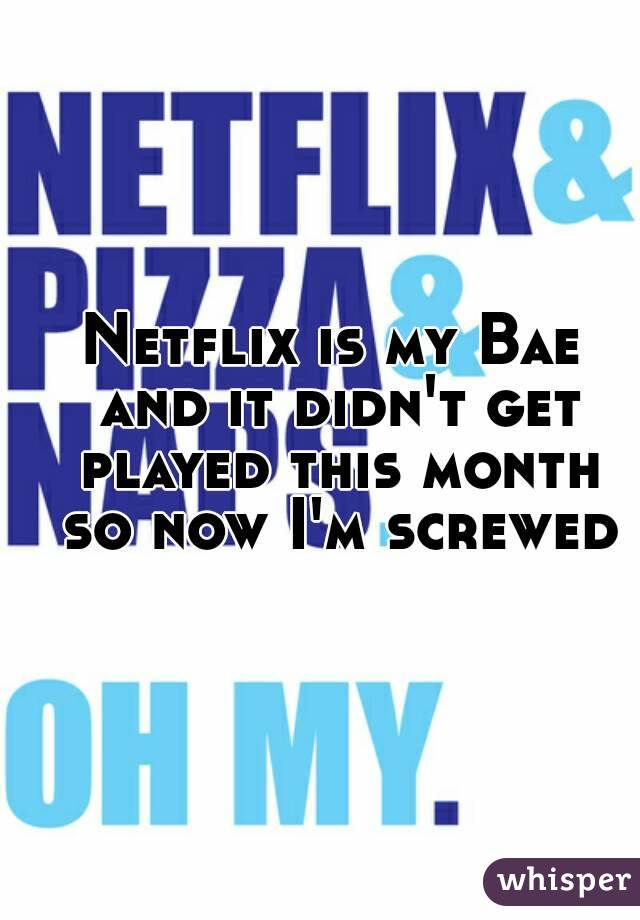 Netflix is my Bae and it didn't get played this month so now I'm screwed