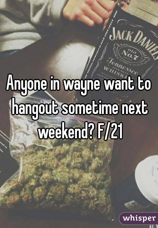 Anyone in wayne want to hangout sometime next weekend? F/21