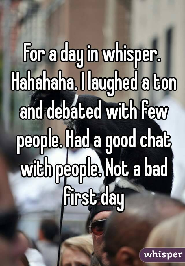For a day in whisper. Hahahaha. I laughed a ton and debated with few people. Had a good chat with people. Not a bad first day