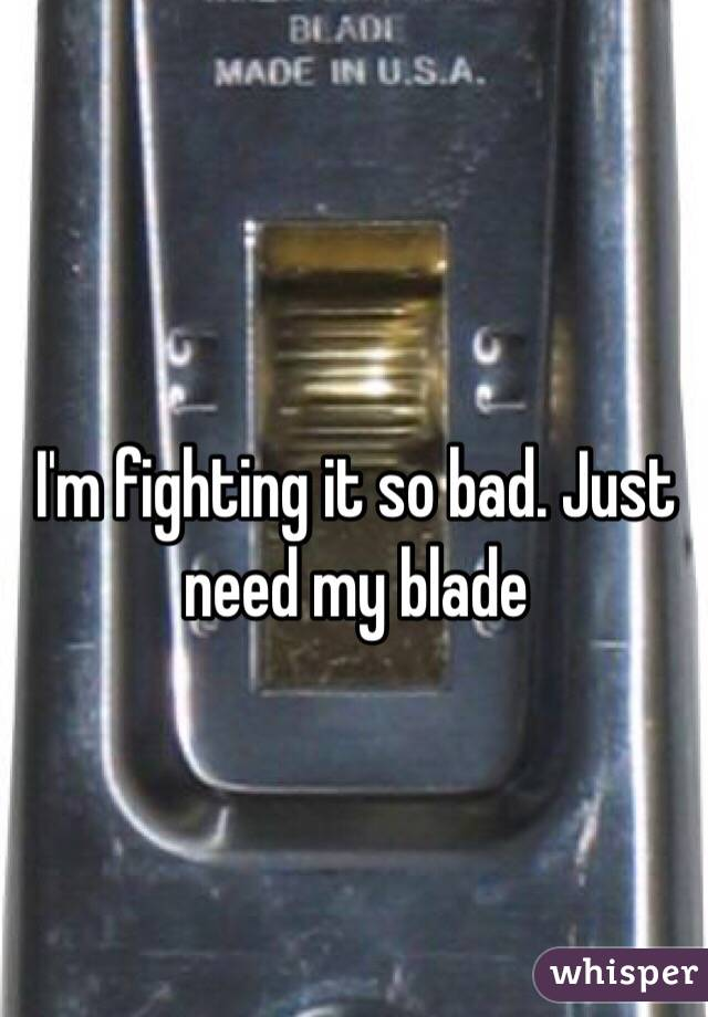 I'm fighting it so bad. Just need my blade