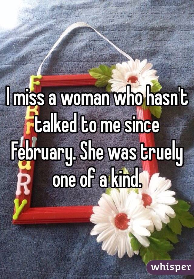 I miss a woman who hasn't talked to me since February. She was truely one of a kind.
