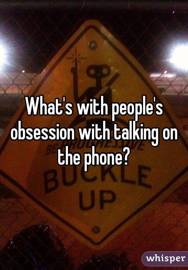 What's with people's obsession with talking on the phone?