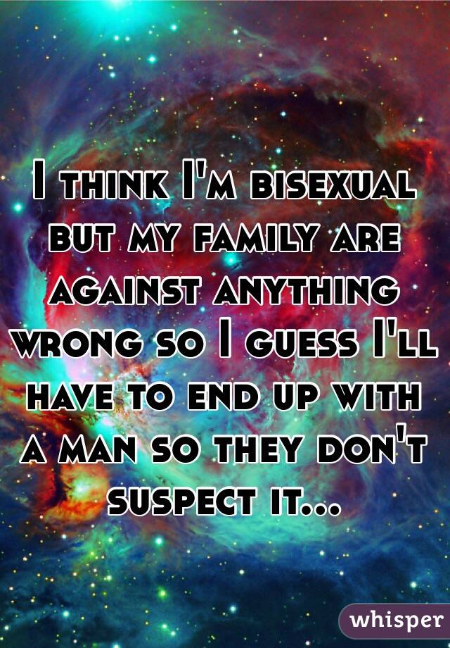 I think I'm bisexual but my family are against anything wrong so I guess I'll have to end up with a man so they don't suspect it...