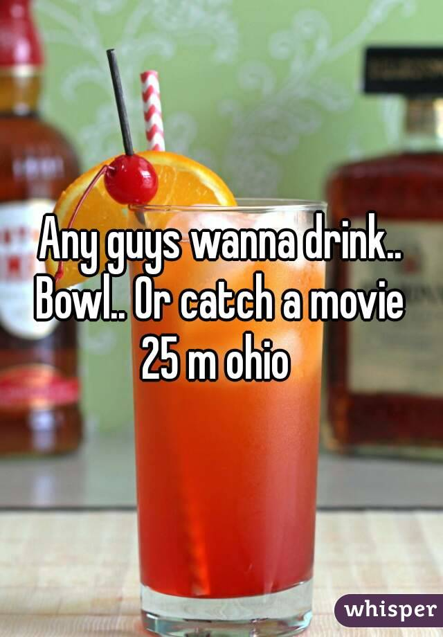 Any guys wanna drink.. Bowl.. Or catch a movie  25 m ohio