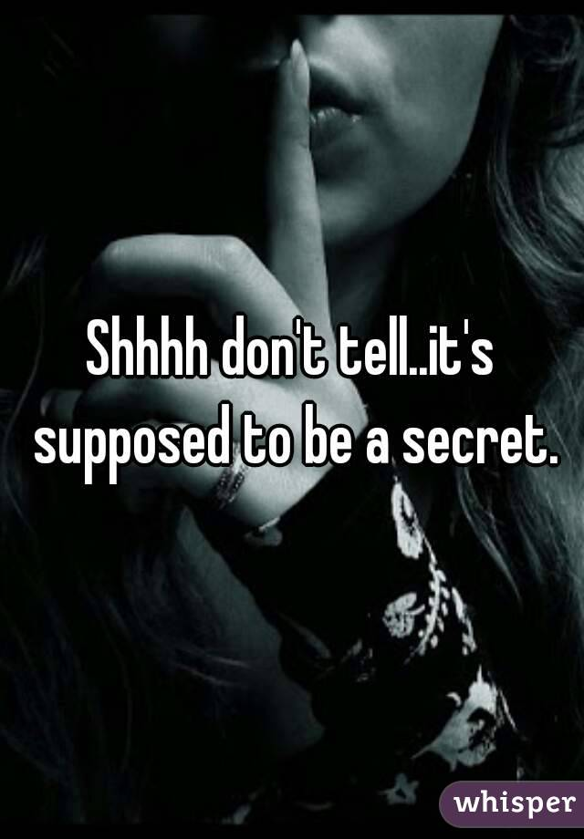 Shhhh don't tell..it's supposed to be a secret.