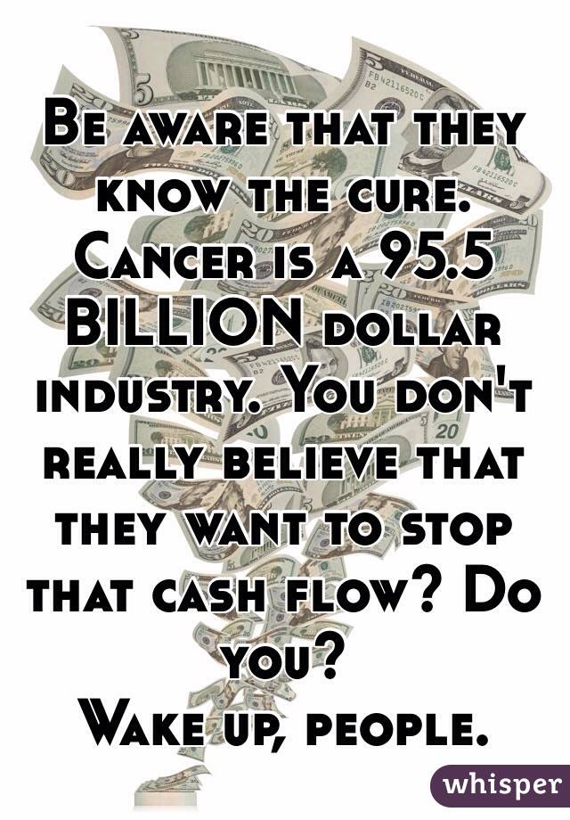 Be aware that they know the cure.  Cancer is a 95.5 BILLION dollar industry. You don't really believe that they want to stop that cash flow? Do you?  Wake up, people.
