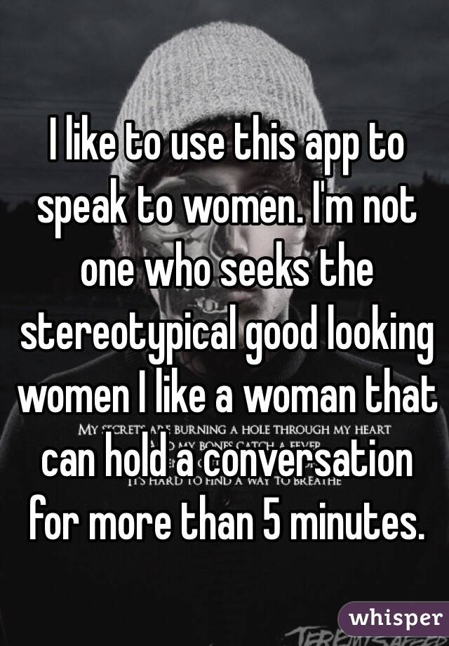 I like to use this app to speak to women. I'm not one who seeks the stereotypical good looking women I like a woman that can hold a conversation for more than 5 minutes.