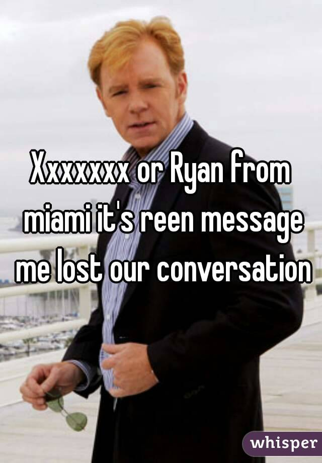 Xxxxxxx or Ryan from miami it's reen message me lost our conversation