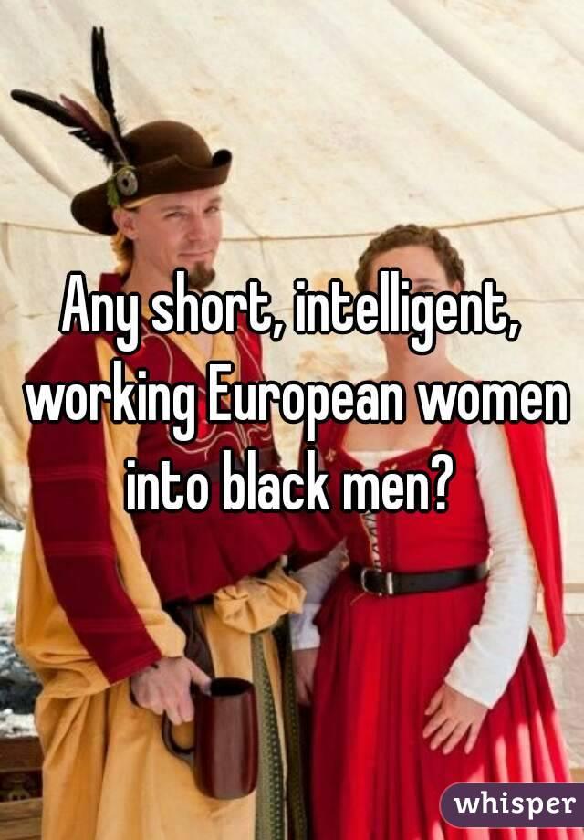 Any short, intelligent, working European women into black men?