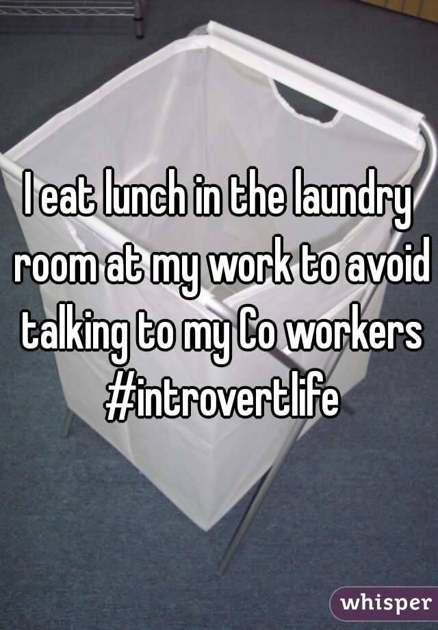 I eat lunch in the laundry room at my work to avoid talking to my Co workers #introvertlife