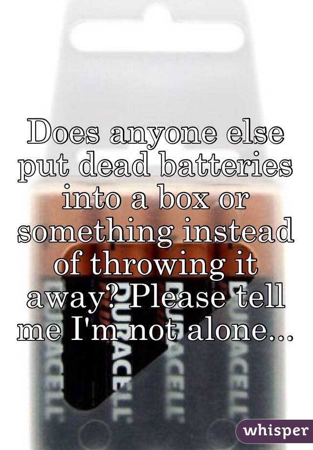 Does anyone else put dead batteries into a box or something instead of throwing it away? Please tell me I'm not alone...