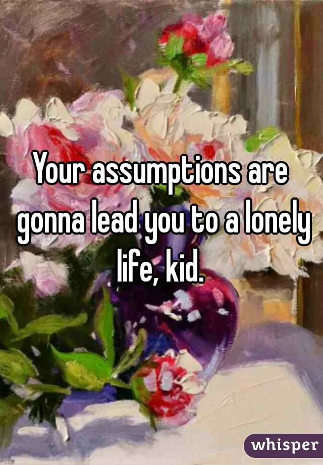 Your assumptions are gonna lead you to a lonely life, kid.