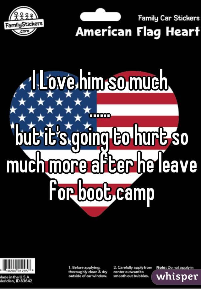 I Love him so much ......  but it's going to hurt so much more after he leave for boot camp