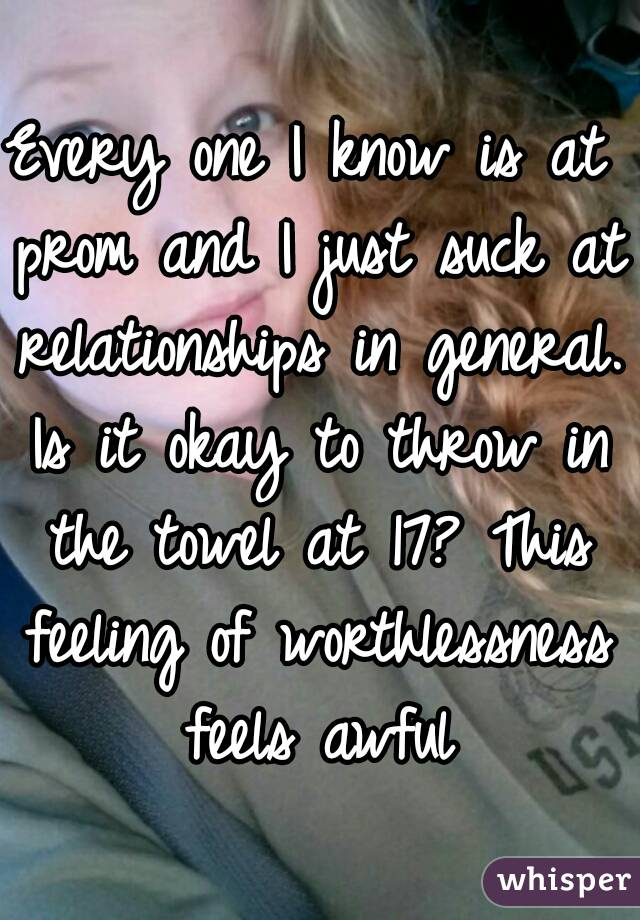 Every one I know is at prom and I just suck at relationships in general. Is it okay to throw in the towel at 17? This feeling of worthlessness feels awful