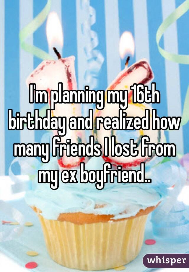I'm planning my 16th birthday and realized how many friends I lost from my ex boyfriend..