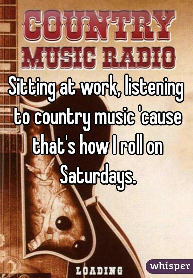 Sitting at work, listening to country music 'cause that's how I roll on Saturdays.
