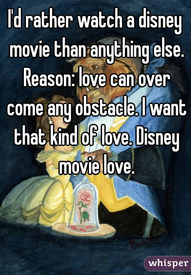 I'd rather watch a disney movie than anything else. Reason: love can over come any obstacle. I want that kind of love. Disney movie love.