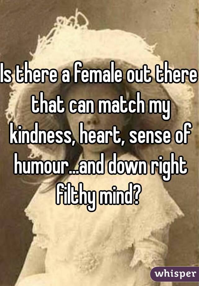 Is there a female out there that can match my kindness, heart, sense of humour...and down right filthy mind?