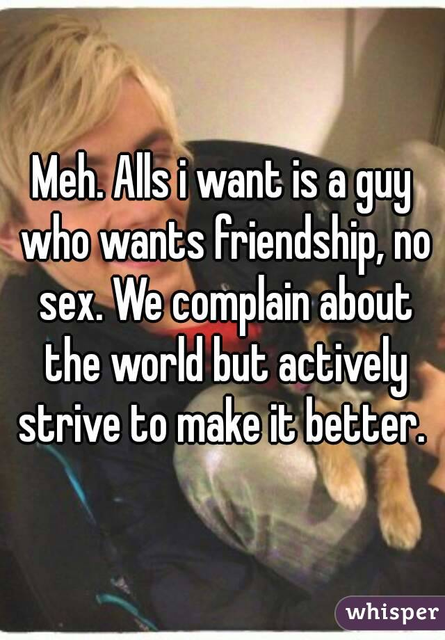 Meh. Alls i want is a guy who wants friendship, no sex. We complain about the world but actively strive to make it better.