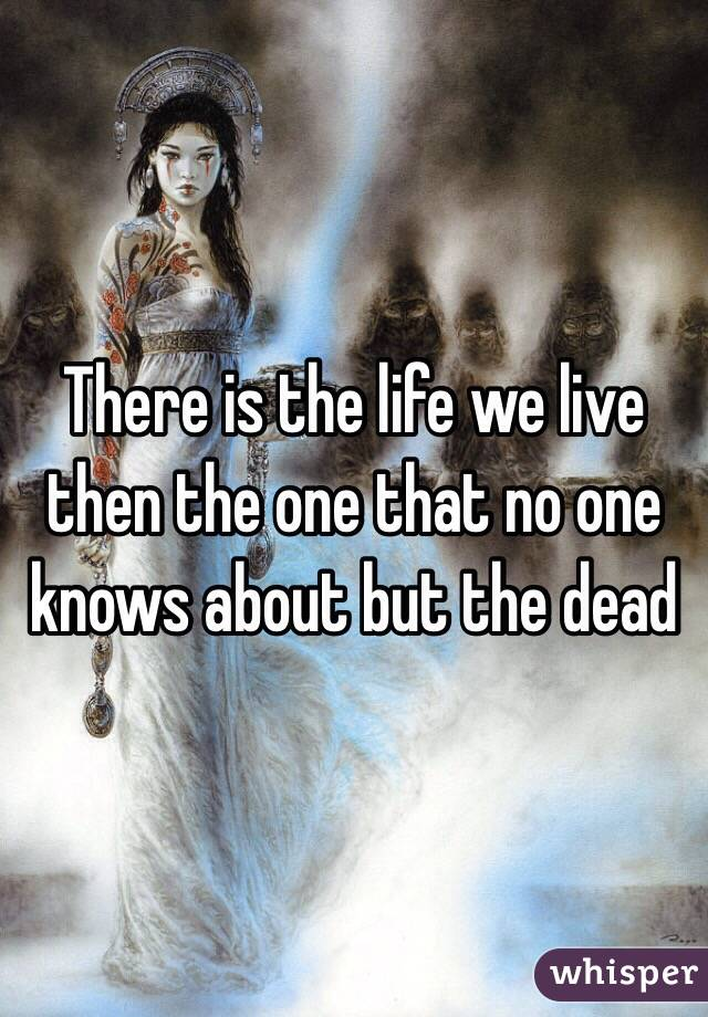 There is the life we live then the one that no one knows about but the dead