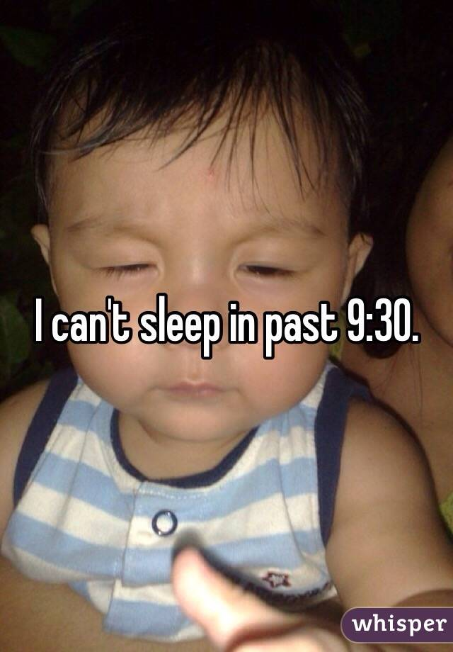 I can't sleep in past 9:30.