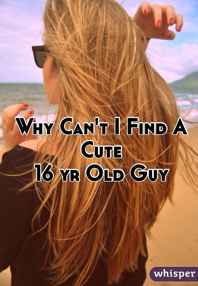 Why Can't I Find A Cute  16 yr Old Guy