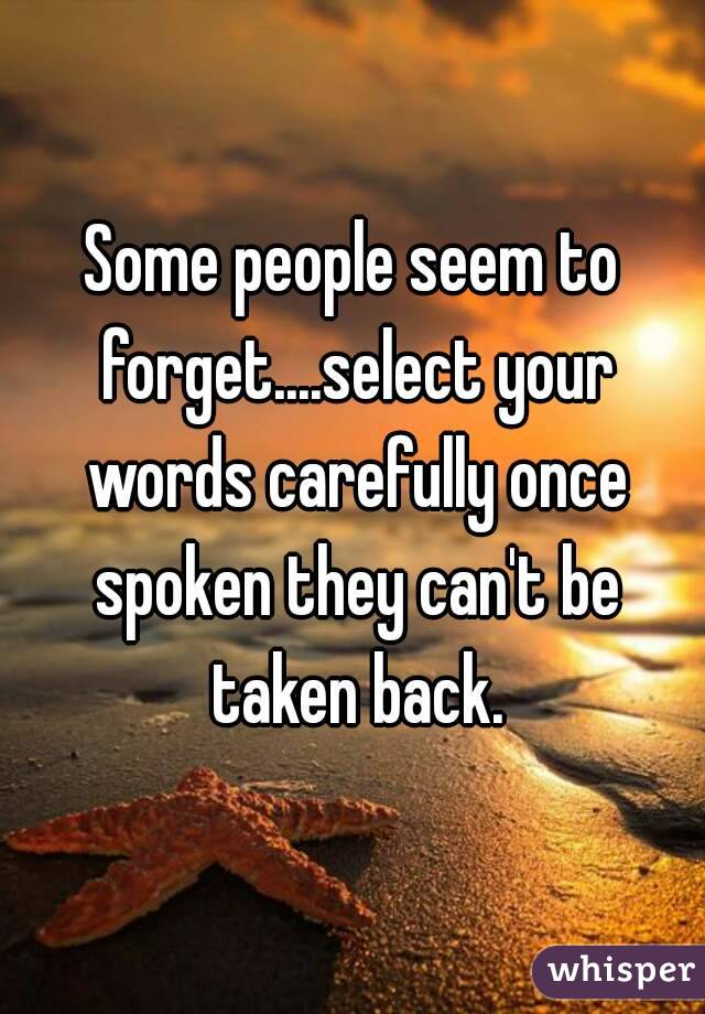 Some people seem to forget....select your words carefully once spoken they can't be taken back.