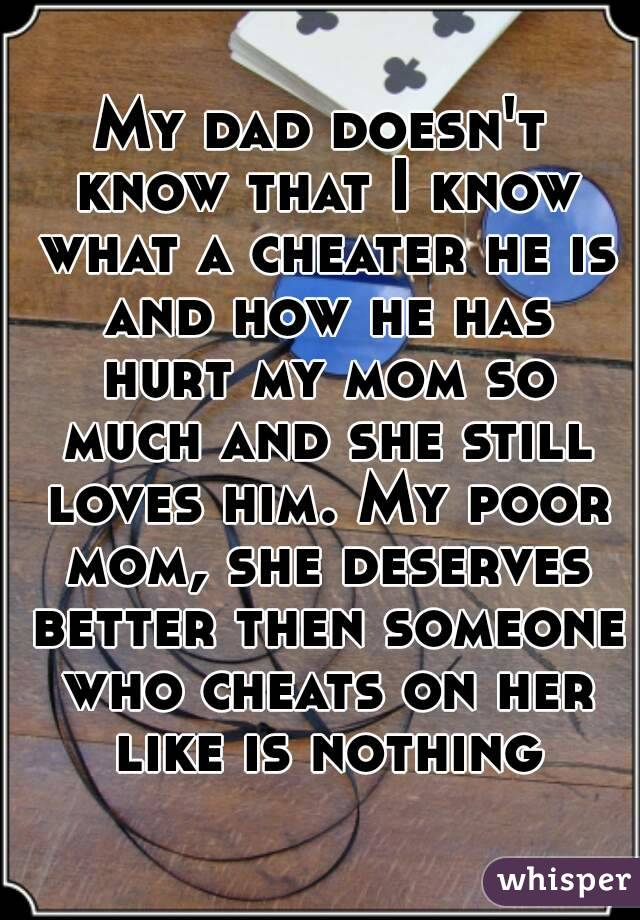 My dad doesn't know that I know what a cheater he is and how he has hurt my mom so much and she still loves him. My poor mom, she deserves better then someone who cheats on her like is nothing