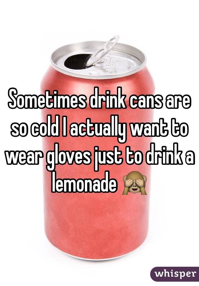 Sometimes drink cans are so cold I actually want to wear gloves just to drink a lemonade 🙈