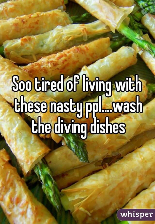 Soo tired of living with these nasty ppl....wash the diving dishes
