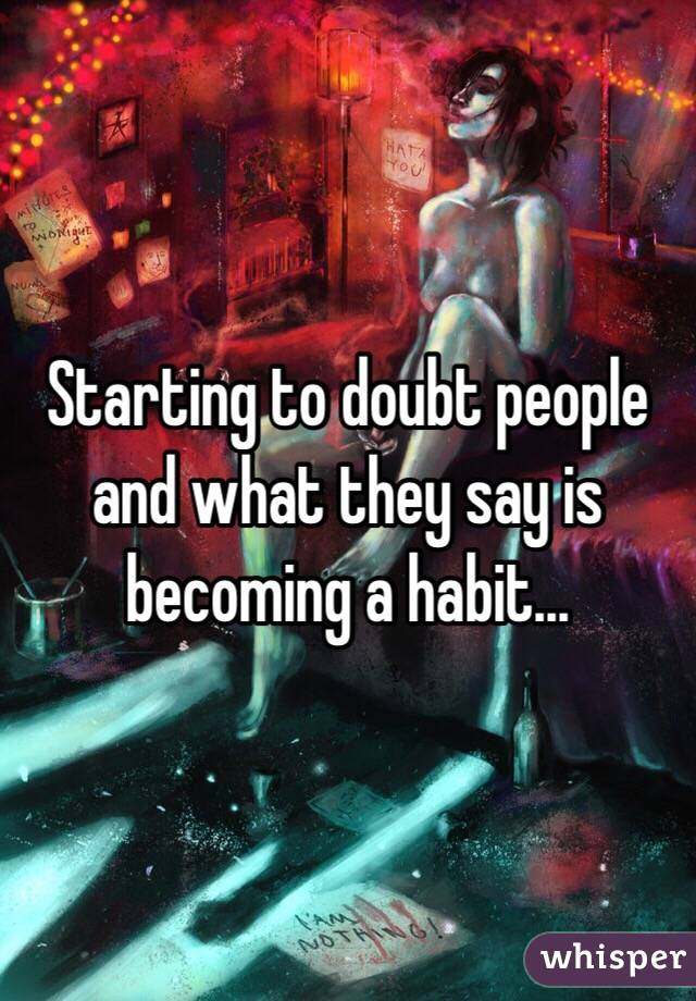 Starting to doubt people and what they say is becoming a habit...