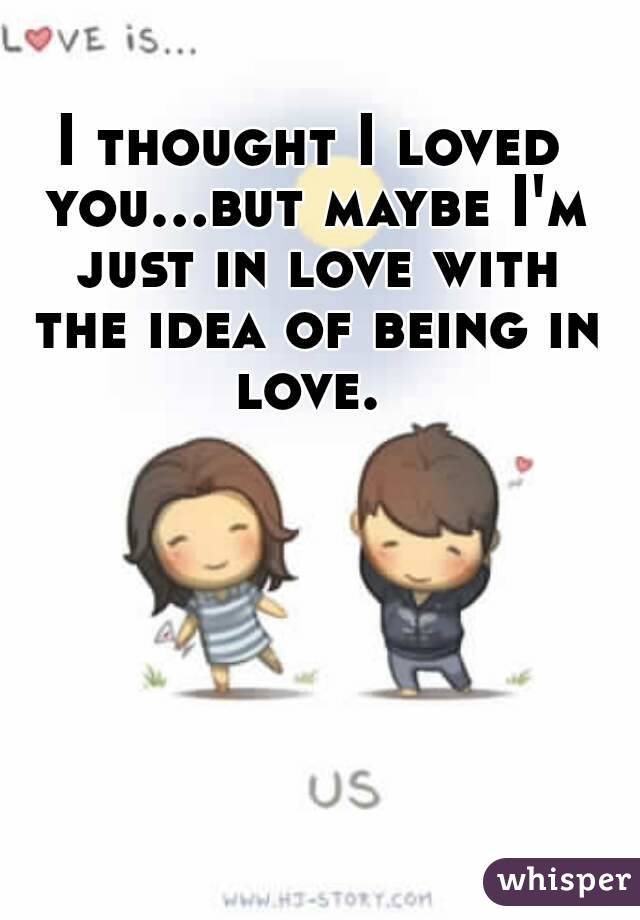 I thought I loved you...but maybe I'm just in love with the idea of being in love.