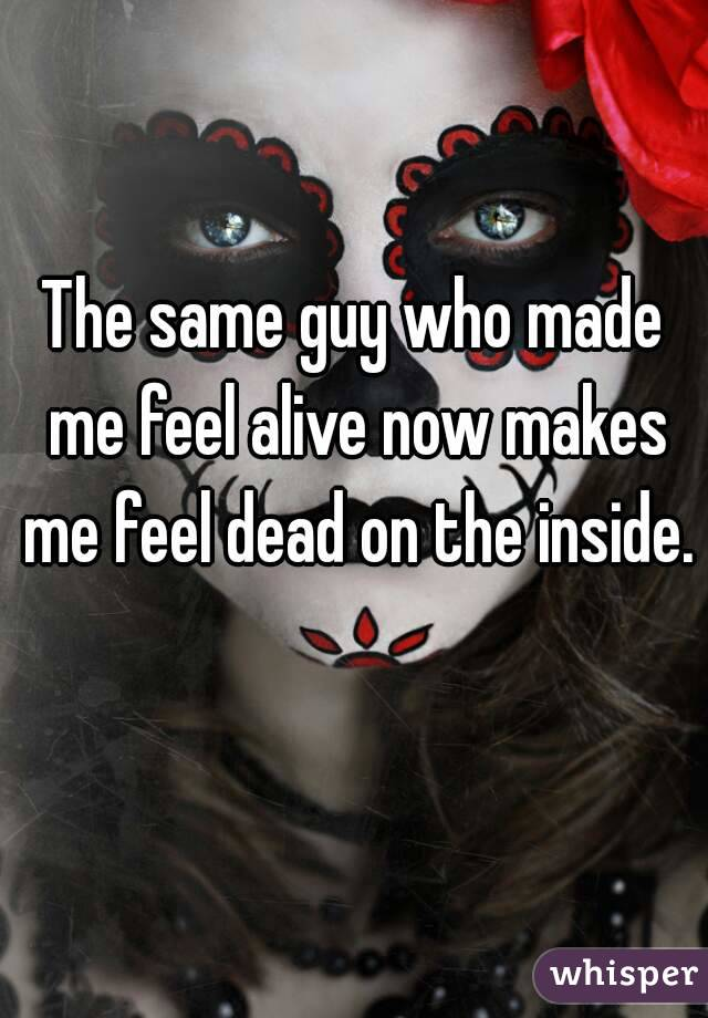 The same guy who made me feel alive now makes me feel dead on the inside.