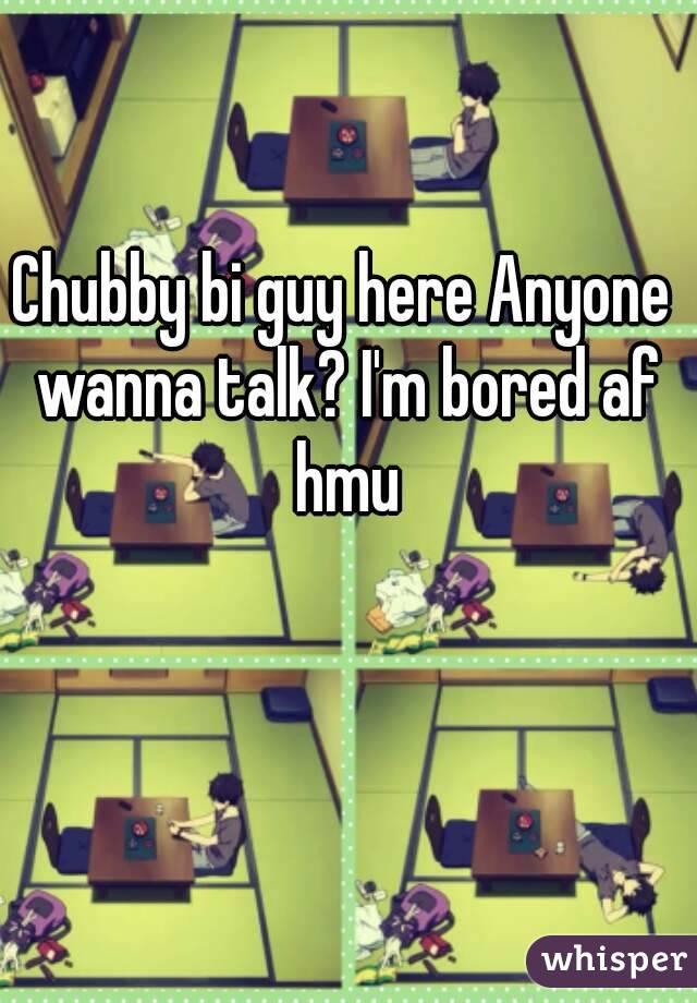 Chubby bi guy here Anyone wanna talk? I'm bored af hmu