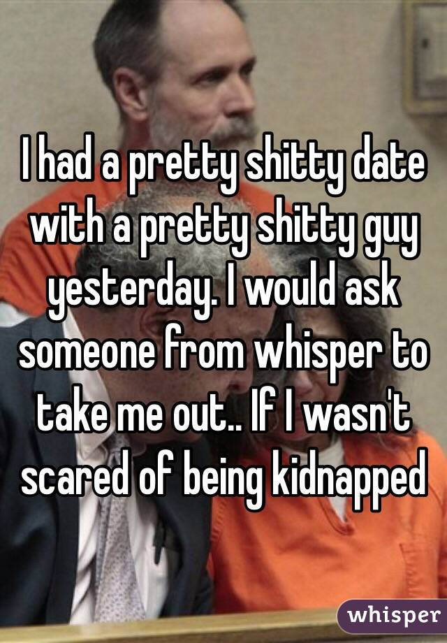 I had a pretty shitty date with a pretty shitty guy yesterday. I would ask someone from whisper to take me out.. If I wasn't scared of being kidnapped