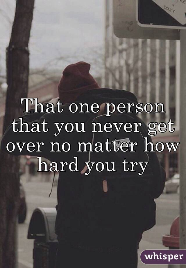 That one person that you never get over no matter how hard you try