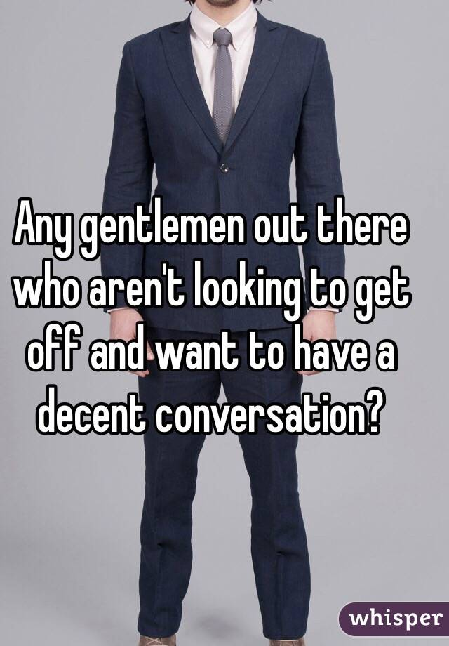 Any gentlemen out there who aren't looking to get off and want to have a decent conversation?