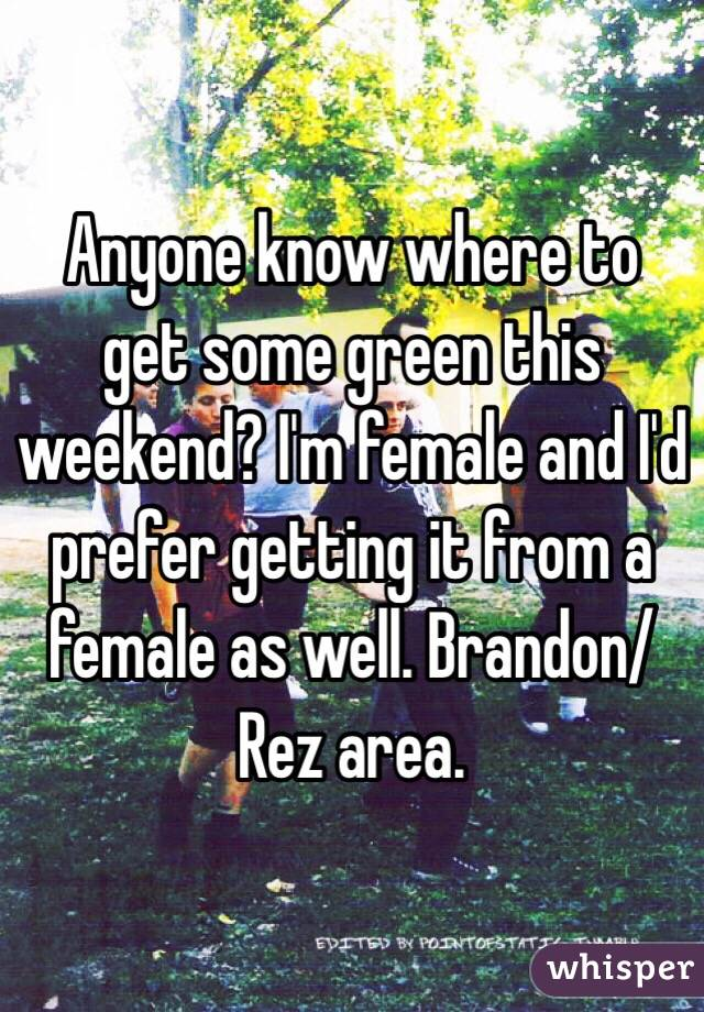 Anyone know where to get some green this weekend? I'm female and I'd prefer getting it from a female as well. Brandon/Rez area.