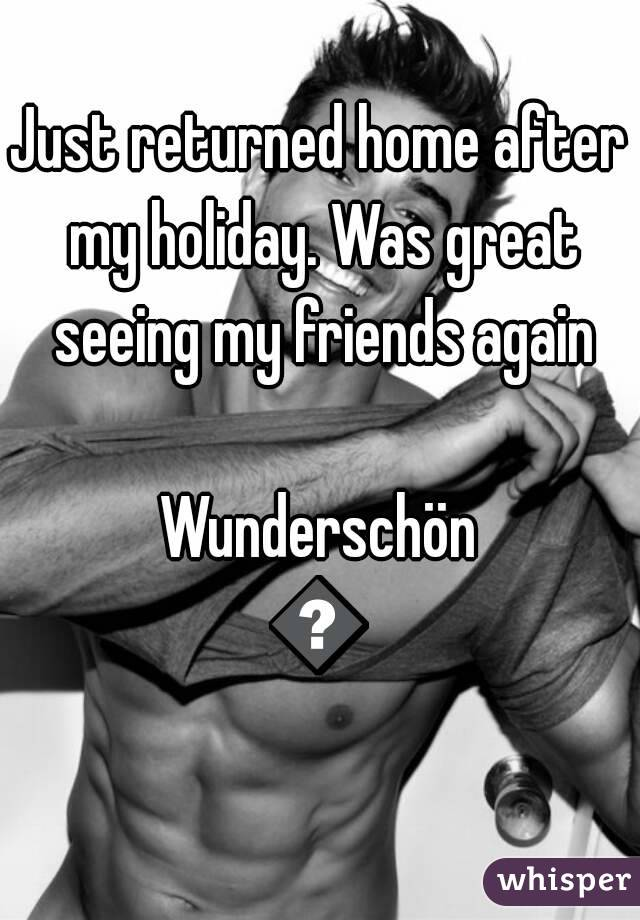 Just returned home after my holiday. Was great seeing my friends again  Wunderschön 😃