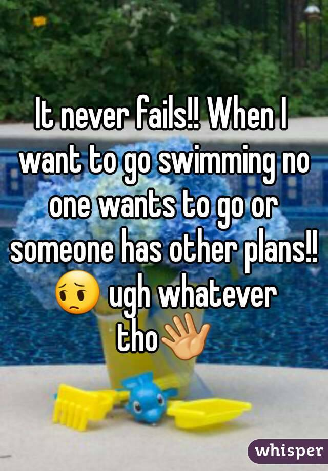 It never fails!! When I want to go swimming no one wants to go or someone has other plans!! 😔 ugh whatever tho👋