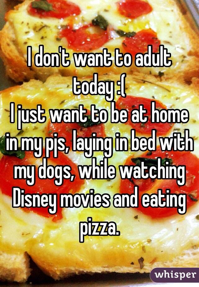 I don't want to adult today :(  I just want to be at home in my pjs, laying in bed with my dogs, while watching Disney movies and eating pizza.