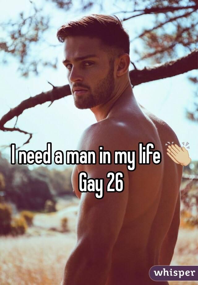 I need a man in my life 👏🏼 Gay 26