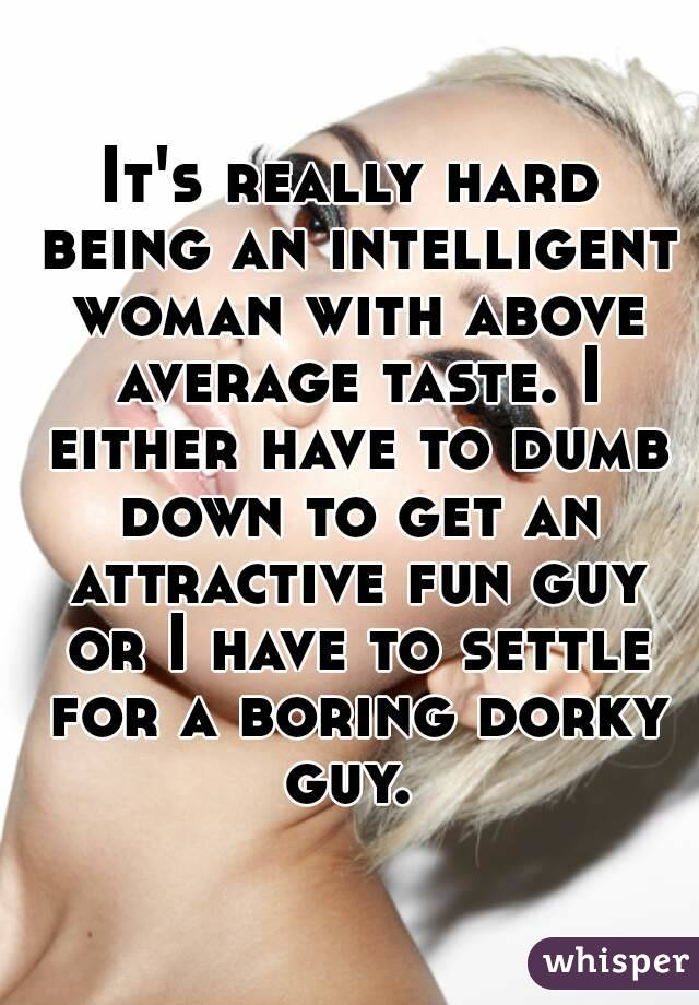 It's really hard being an intelligent woman with above average taste. I either have to dumb down to get an attractive fun guy or I have to settle for a boring dorky guy.