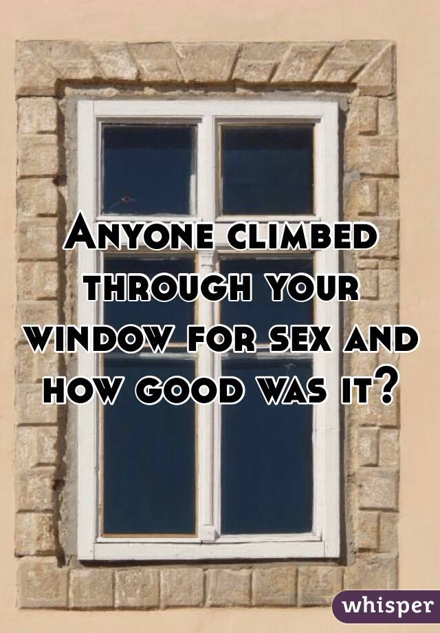 Anyone climbed through your window for sex and how good was it?