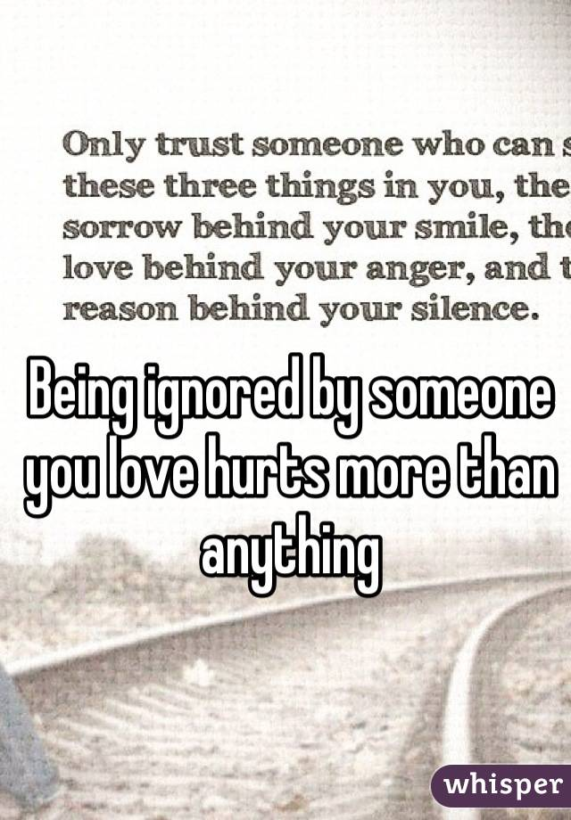 Being ignored by someone you love hurts more than anything