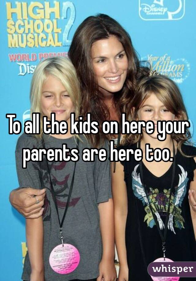 To all the kids on here your parents are here too.
